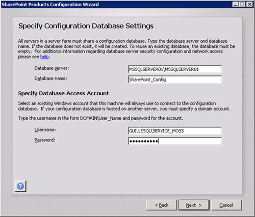En la pantalla Specify Configuration Database Settings, especificaremos la instancia de SQL Server que deseamos utilizar para almacenar la base de datos de configuración de MOSS, así como nombre deseado para la base de datos de configuración. Téngase en cuenta, que el hecho de poder especificar el nombre de la base de datos de configuración, nos permite poder instalar varias Granjas de MOSS 2010 utilizando la misma instancia de SQL Server. En esta pantalla también especificaremos la cuenta de servicio de nuestra Granja de MOSS. Aunque parece que el Wizard nos pide una cuenta de usuario para simplemente conectarse a la base de datos, debemos tener en cuenta que lo que realmente nos está pidiendo es cuenta de servicio de la Granja de MOSS, en nuestro caso, la cuenta GUILLESQL\SERVICE_MOSS. Ojo que esta cuenta es importante, y debemos tenerla bien identificada. Click Next para continuar